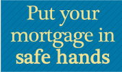 Put your mortgage in safe hands